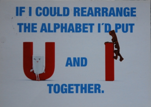 If I could rearrange the alphabet I'd put U an I together.